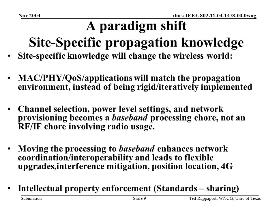 doc.: IEEE 802.11-04-1478-00-0wng Submission Nov 2004 Ted Rappaport, WNCG, Univ of TexasSlide 9 A paradigm shift Site-Specific propagation knowledge Site-specific knowledge will change the wireless world: MAC/PHY/QoS/applications will match the propagation environment, instead of being rigid/iteratively implemented Channel selection, power level settings, and network provisioning becomes a baseband processing chore, not an RF/IF chore involving radio usage.