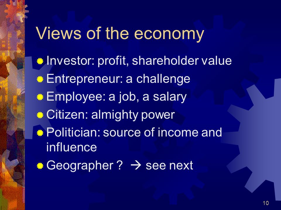 10 Views of the economy  Investor: profit, shareholder value  Entrepreneur: a challenge  Employee: a job, a salary  Citizen: almighty power  Politician: source of income and influence  Geographer .