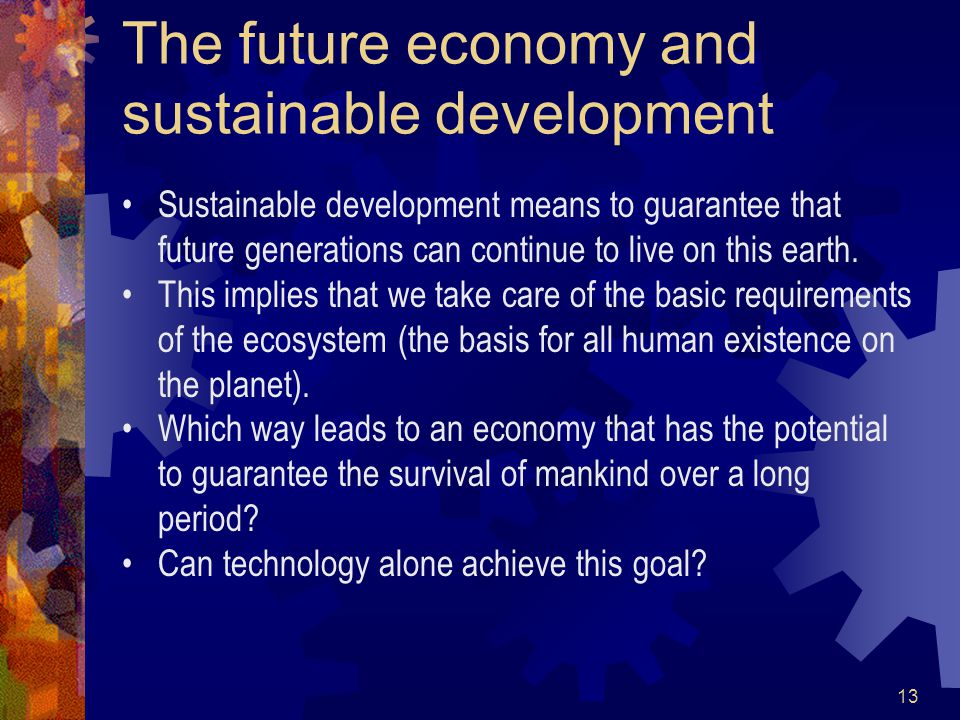 13 The future economy and sustainable development Sustainable development means to guarantee that future generations can continue to live on this earth.