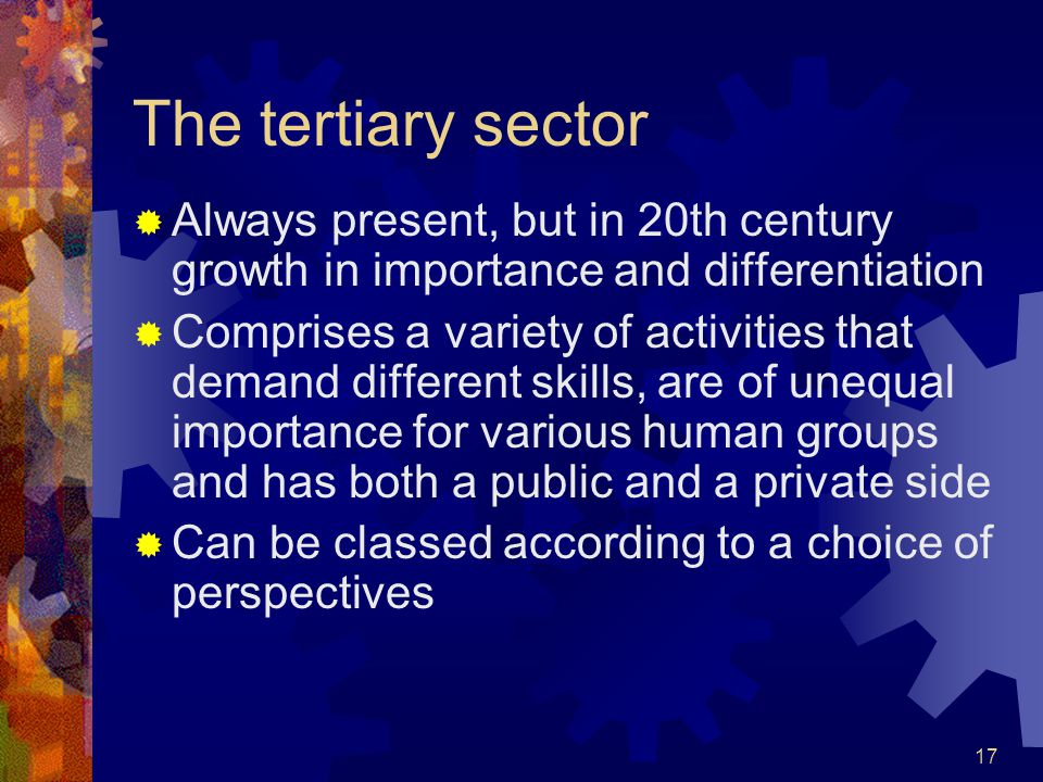 17 The tertiary sector  Always present, but in 20th century growth in importance and differentiation  Comprises a variety of activities that demand different skills, are of unequal importance for various human groups and has both a public and a private side  Can be classed according to a choice of perspectives