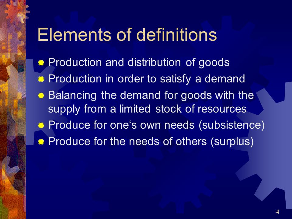 4 Elements of definitions  Production and distribution of goods  Production in order to satisfy a demand  Balancing the demand for goods with the supply from a limited stock of resources  Produce for one's own needs (subsistence)  Produce for the needs of others (surplus)