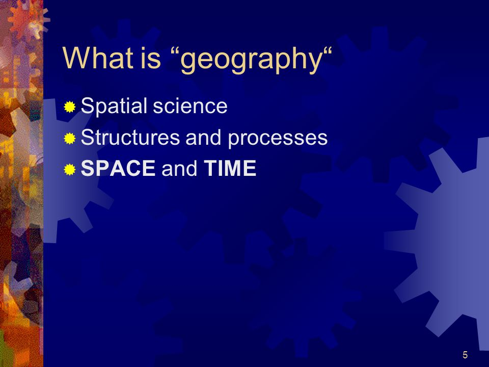 5 What is geography  Spatial science  Structures and processes  SPACE and TIME