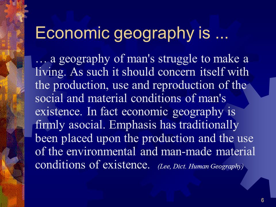 6 Economic geography is... … a geography of man s struggle to make a living.