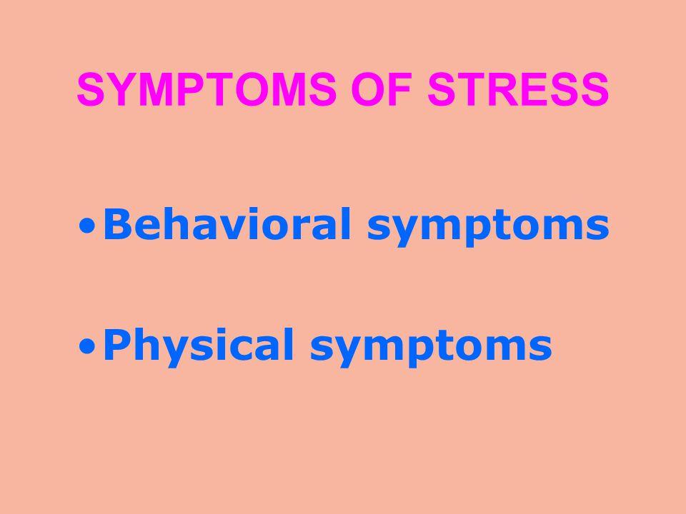 SYMPTOMS OF STRESS Behavioral symptoms Physical symptoms