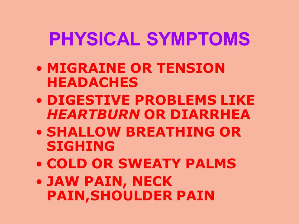 PHYSICAL SYMPTOMS MIGRAINE OR TENSION HEADACHES DIGESTIVE PROBLEMS LIKE HEARTBURN OR DIARRHEA SHALLOW BREATHING OR SIGHING COLD OR SWEATY PALMS JAW PAIN, NECK PAIN,SHOULDER PAIN