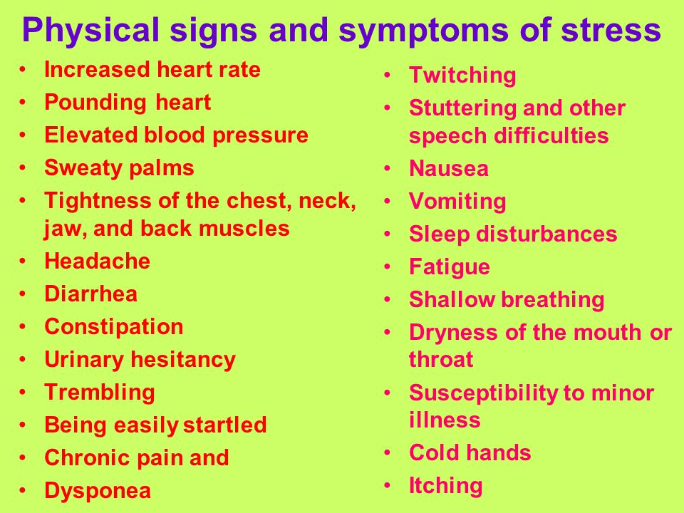 Physical signs and symptoms of stress Increased heart rate Pounding heart Elevated blood pressure Sweaty palms Tightness of the chest, neck, jaw, and back muscles Headache Diarrhea Constipation Urinary hesitancy Trembling Being easily startled Chronic pain and Dysponea Twitching Stuttering and other speech difficulties Nausea Vomiting Sleep disturbances Fatigue Shallow breathing Dryness of the mouth or throat Susceptibility to minor illness Cold hands Itching