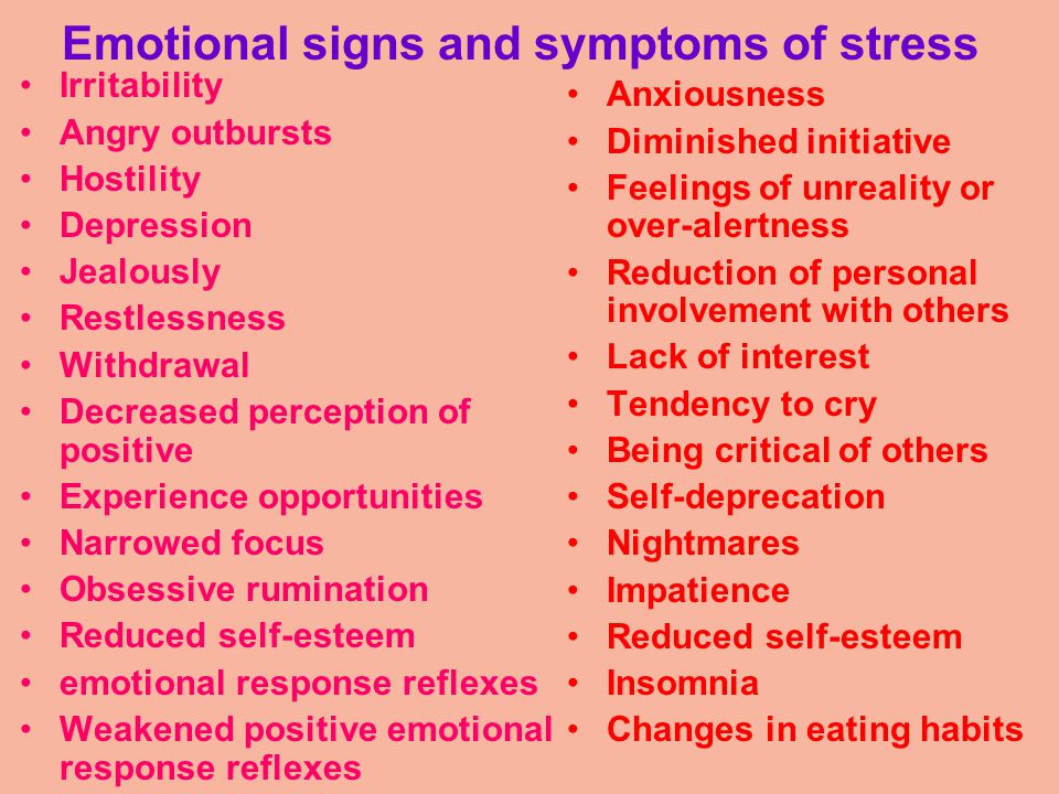 Emotional signs and symptoms of stress Irritability Angry outbursts Hostility Depression Jealously Restlessness Withdrawal Decreased perception of positive Experience opportunities Narrowed focus Obsessive rumination Reduced self-esteem emotional response reflexes Weakened positive emotional response reflexes Anxiousness Diminished initiative Feelings of unreality or over-alertness Reduction of personal involvement with others Lack of interest Tendency to cry Being critical of others Self-deprecation Nightmares Impatience Reduced self-esteem Insomnia Changes in eating habits