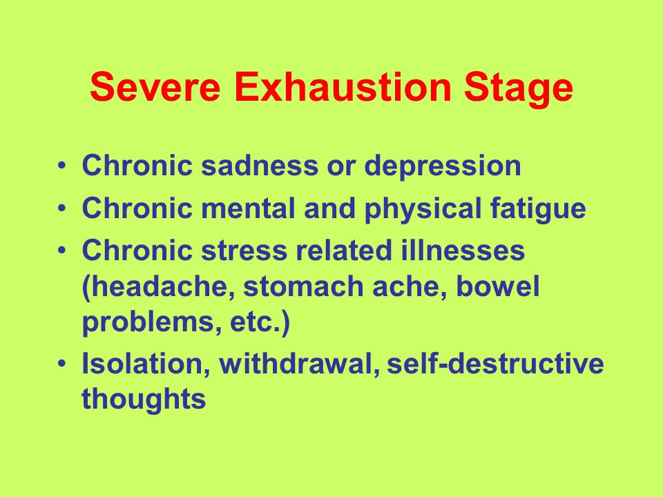 Severe Exhaustion Stage Chronic sadness or depression Chronic mental and physical fatigue Chronic stress related illnesses (headache, stomach ache, bowel problems, etc.) Isolation, withdrawal, self-destructive thoughts