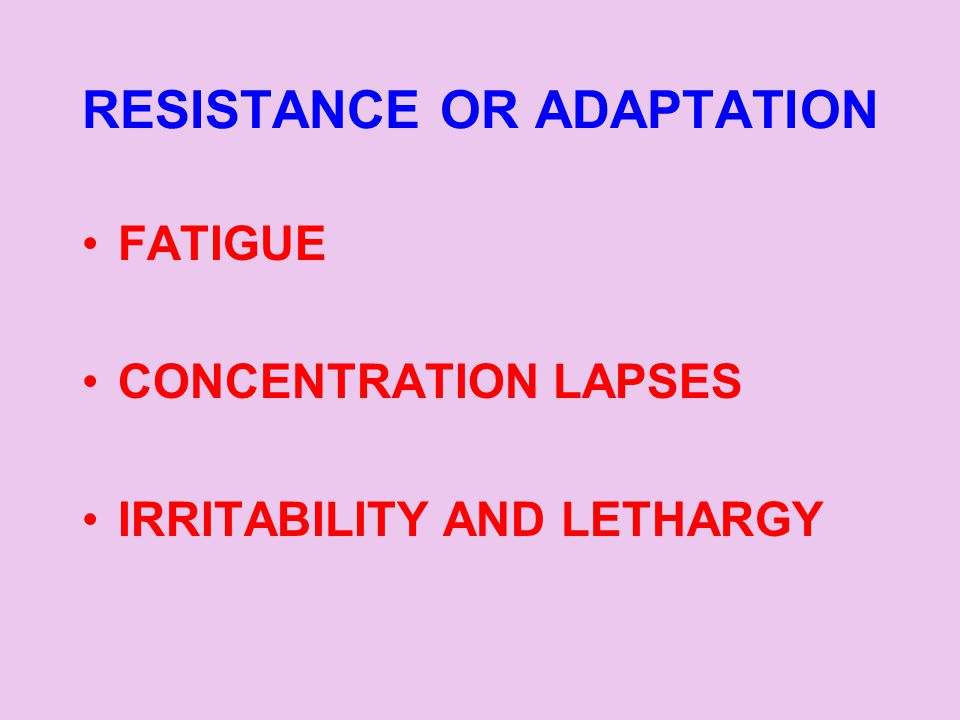 RESISTANCE OR ADAPTATION FATIGUE CONCENTRATION LAPSES IRRITABILITY AND LETHARGY