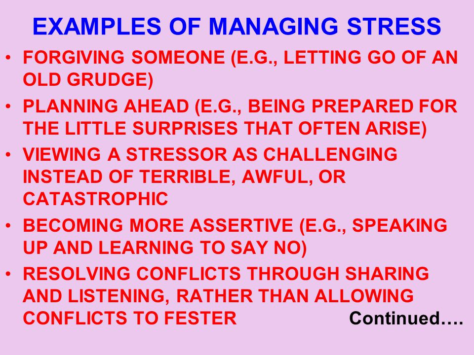 EXAMPLES OF MANAGING STRESS FORGIVING SOMEONE (E.G., LETTING GO OF AN OLD GRUDGE) PLANNING AHEAD (E.G., BEING PREPARED FOR THE LITTLE SURPRISES THAT OFTEN ARISE) VIEWING A STRESSOR AS CHALLENGING INSTEAD OF TERRIBLE, AWFUL, OR CATASTROPHIC BECOMING MORE ASSERTIVE (E.G., SPEAKING UP AND LEARNING TO SAY NO) RESOLVING CONFLICTS THROUGH SHARING AND LISTENING, RATHER THAN ALLOWING CONFLICTS TO FESTER Continued….