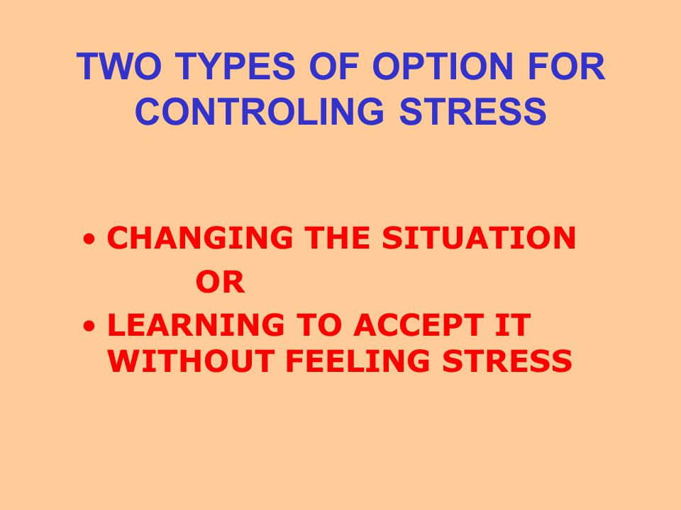 TWO TYPES OF OPTION FOR CONTROLING STRESS CHANGING THE SITUATION OR LEARNING TO ACCEPT IT WITHOUT FEELING STRESS
