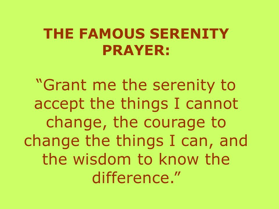 THE FAMOUS SERENITY PRAYER: Grant me the serenity to accept the things I cannot change, the courage to change the things I can, and the wisdom to know the difference.