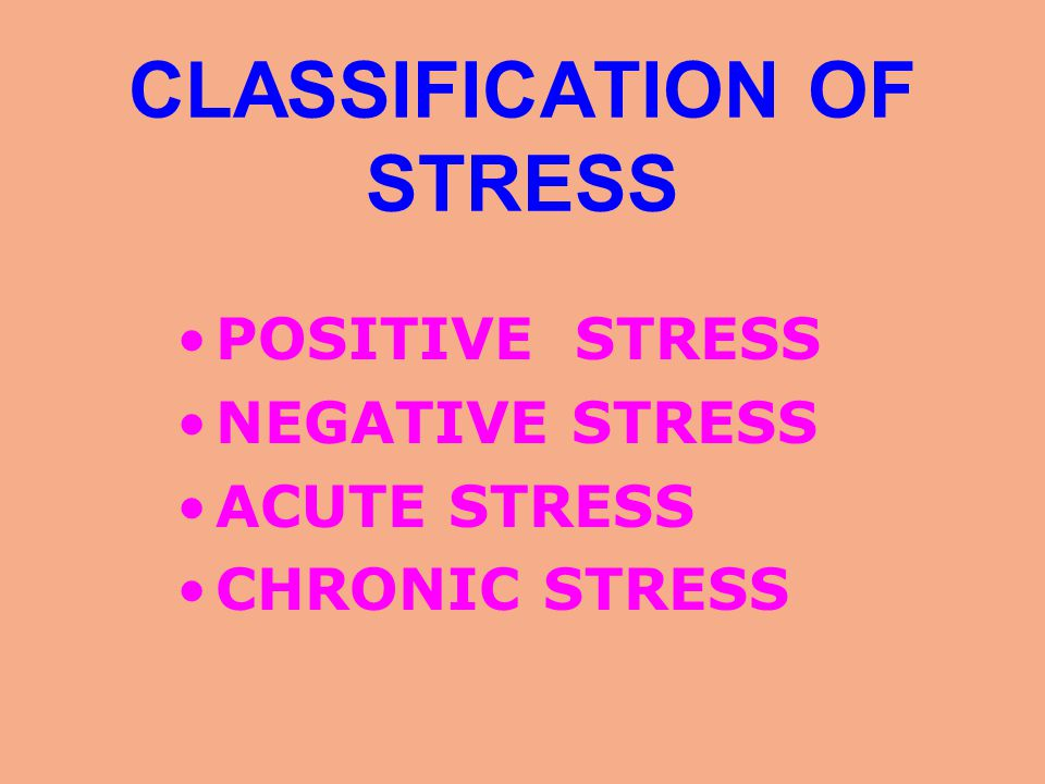 CLASSIFICATION OF STRESS POSITIVE STRESS NEGATIVE STRESS ACUTE STRESS CHRONIC STRESS