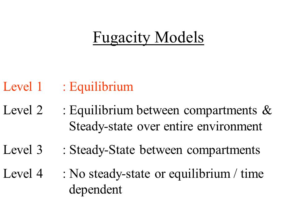 Fugacity Models Level 1: Equilibrium Level 2: Equilibrium between compartments & Steady-state over entire environment Level 3: Steady-State between co