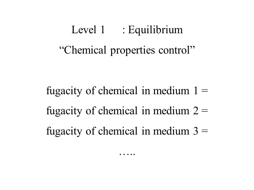 "Level 1: Equilibrium ""Chemical properties control"" fugacity of chemical in medium 1 = fugacity of chemical in medium 2 = fugacity of chemical in mediu"
