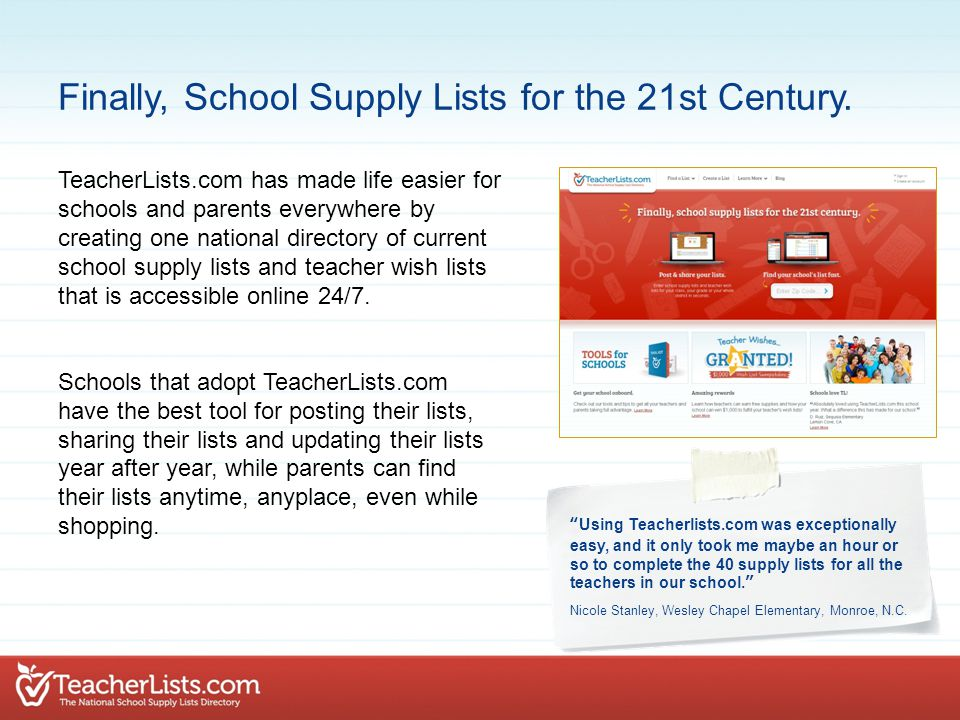 TeacherLists.com has made life easier for schools and parents everywhere by creating one national directory of current school supply lists and teacher wish lists that is accessible online 24/7.