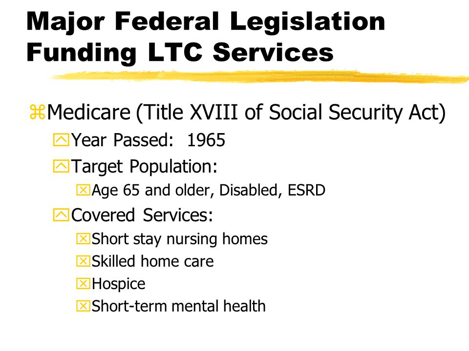 Major Federal Legislation Funding LTC Services zMedicare (Title XVIII of Social Security Act) yYear Passed: 1965 yTarget Population: xAge 65 and older