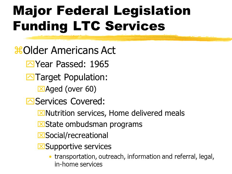 zOlder Americans Act yYear Passed: 1965 yTarget Population: xAged (over 60) yServices Covered: xNutrition services, Home delivered meals xState ombuds