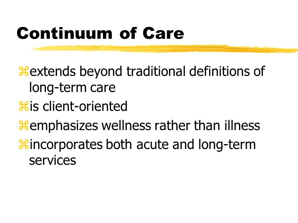 Continuum of Care zextends beyond traditional definitions of long-term care zis client-oriented zemphasizes wellness rather than illness zincorporates both acute and long-term services