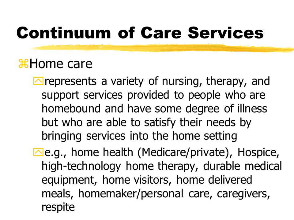 zHome care yrepresents a variety of nursing, therapy, and support services provided to people who are homebound and have some degree of illness but wh
