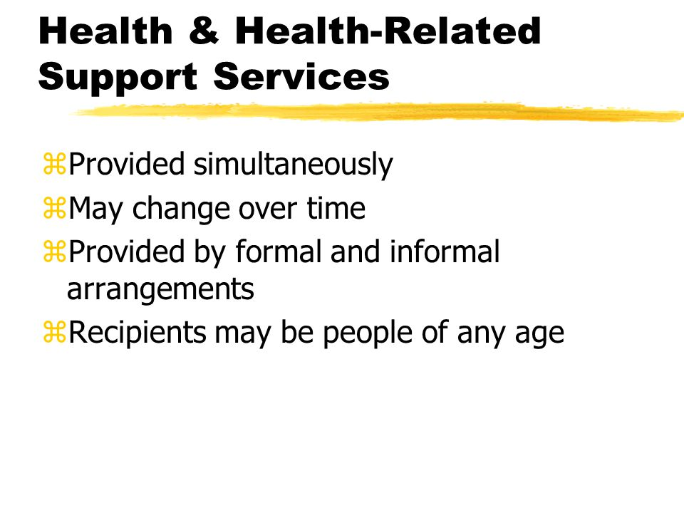Health & Health-Related Support Services zProvided simultaneously zMay change over time zProvided by formal and informal arrangements zRecipients may be people of any age