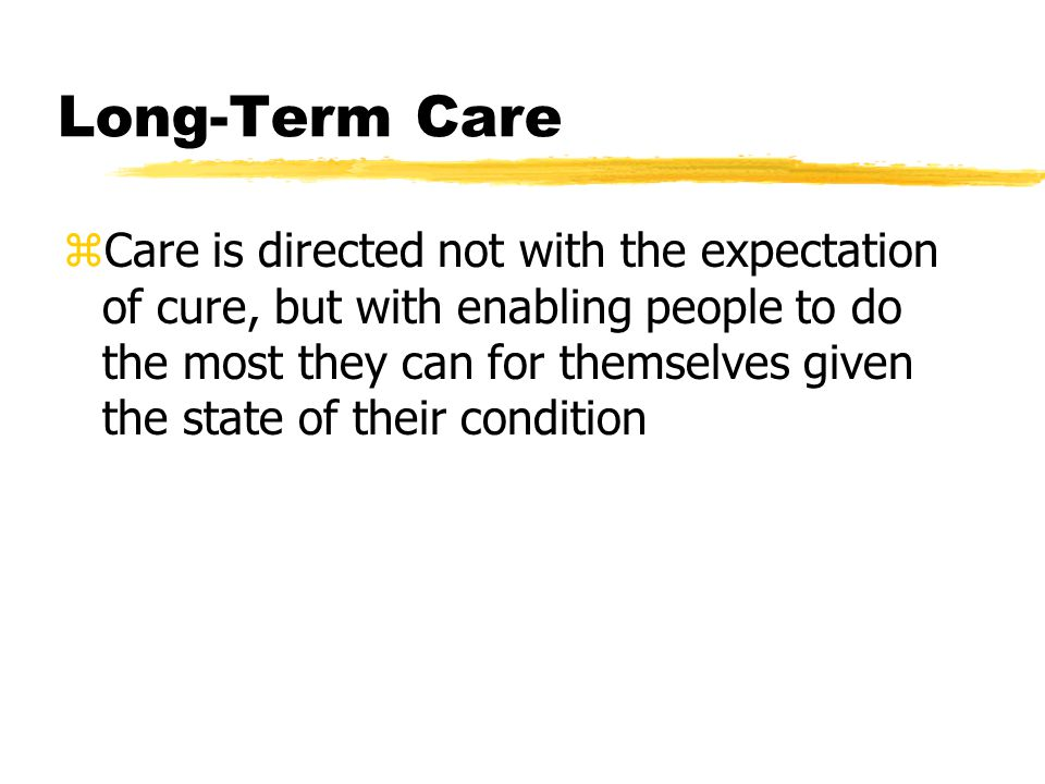 Long-Term Care zCare is directed not with the expectation of cure, but with enabling people to do the most they can for themselves given the state of