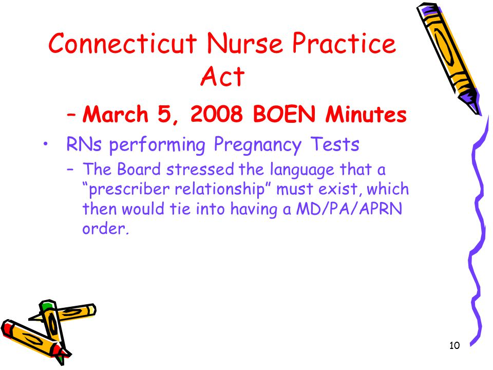 10 Connecticut Nurse Practice Act –March 5, 2008 BOEN Minutes RNs performing Pregnancy Tests –The Board stressed the language that a prescriber relationship must exist, which then would tie into having a MD/PA/APRN order.