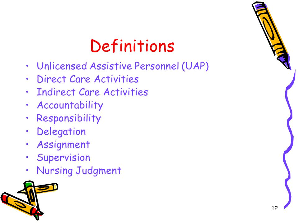 12 Definitions Unlicensed Assistive Personnel (UAP) Direct Care Activities Indirect Care Activities Accountability Responsibility Delegation Assignment Supervision Nursing Judgment