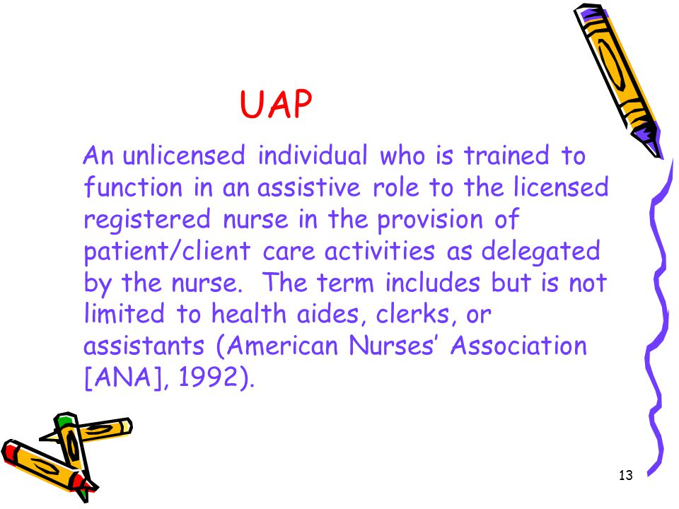 13 UAP An unlicensed individual who is trained to function in an assistive role to the licensed registered nurse in the provision of patient/client care activities as delegated by the nurse.