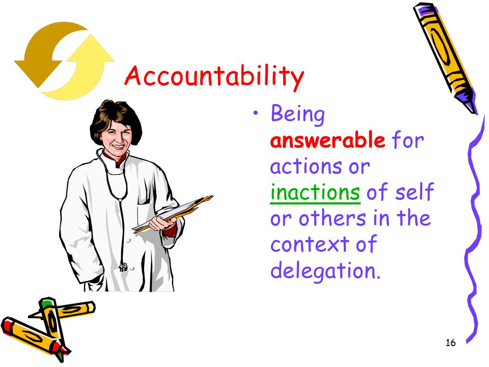 16 Accountability Being answerable for actions or inactions of self or others in the context of delegation.