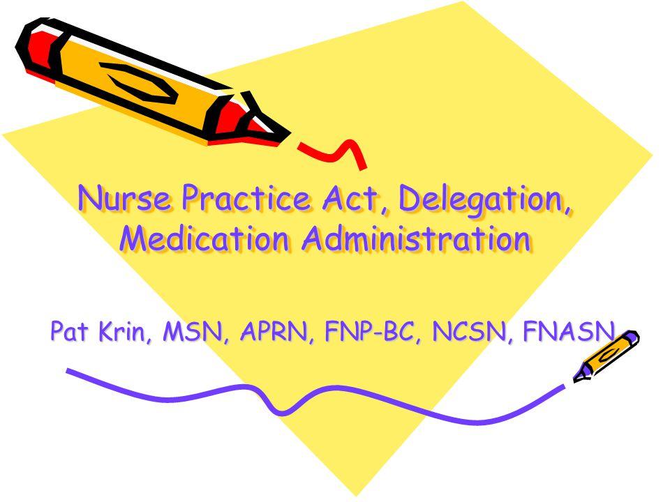 Nurse Practice Act, Delegation, Medication Administration Pat Krin, MSN, APRN, FNP-BC, NCSN, FNASN