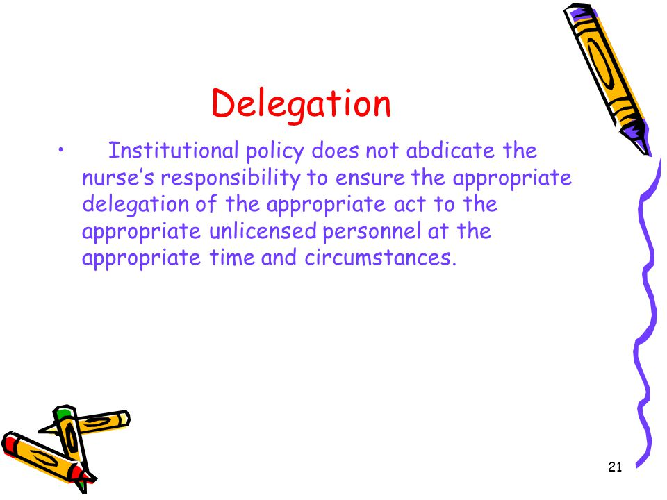 21 Delegation Institutional policy does not abdicate the nurse's responsibility to ensure the appropriate delegation of the appropriate act to the appropriate unlicensed personnel at the appropriate time and circumstances.