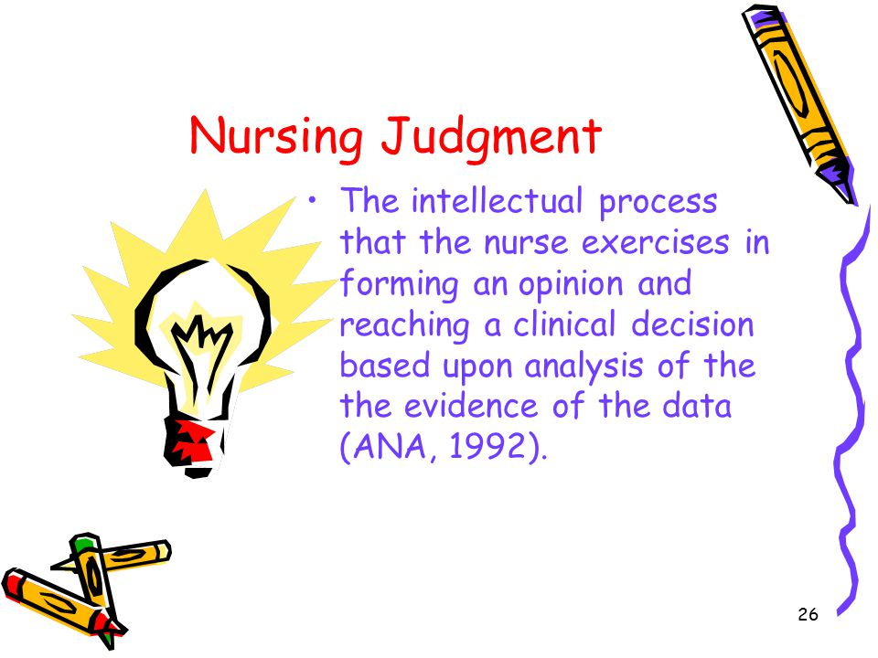 26 Nursing Judgment The intellectual process that the nurse exercises in forming an opinion and reaching a clinical decision based upon analysis of the the evidence of the data (ANA, 1992).