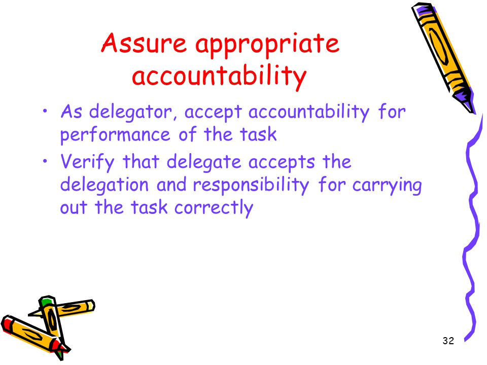 Assure appropriate accountability As delegator, accept accountability for performance of the task Verify that delegate accepts the delegation and responsibility for carrying out the task correctly 32
