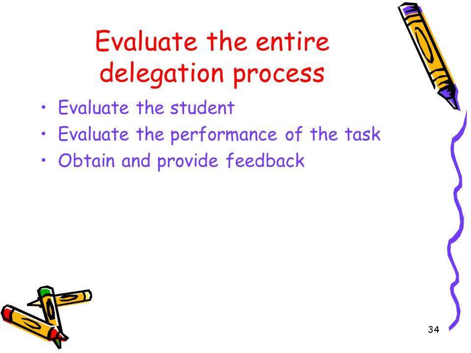Evaluate the entire delegation process Evaluate the student Evaluate the performance of the task Obtain and provide feedback 34