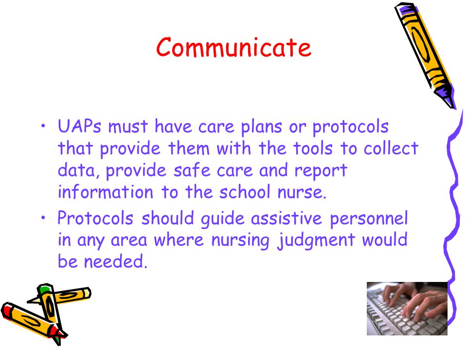 40 Communicate UAPs must have care plans or protocols that provide them with the tools to collect data, provide safe care and report information to the school nurse.