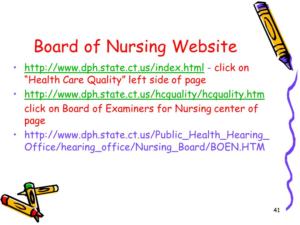 41 Board of Nursing Website http://www.dph.state.ct.us/index.html - click on Health Care Quality left side of pagehttp://www.dph.state.ct.us/index.html http://www.dph.state.ct.us/hcquality/hcquality.htm click on Board of Examiners for Nursing center of page http://www.dph.state.ct.us/Public_Health_Hearing_ Office/hearing_office/Nursing_Board/BOEN.HTM
