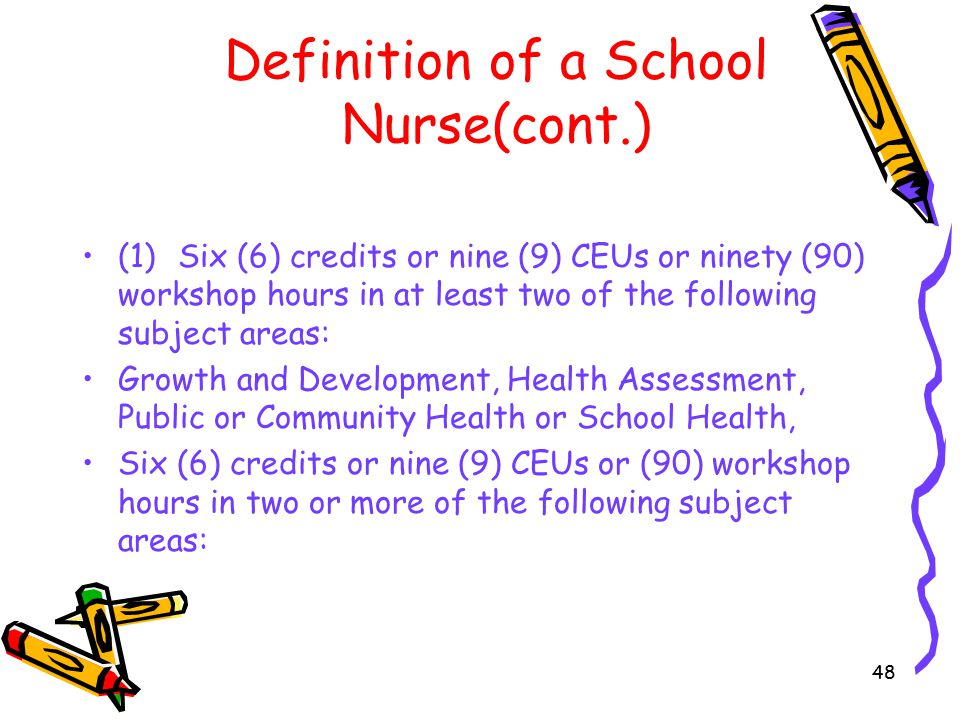 48 Definition of a School Nurse(cont.) (1)Six (6) credits or nine (9) CEUs or ninety (90) workshop hours in at least two of the following subject areas: Growth and Development, Health Assessment, Public or Community Health or School Health, Six (6) credits or nine (9) CEUs or (90) workshop hours in two or more of the following subject areas: