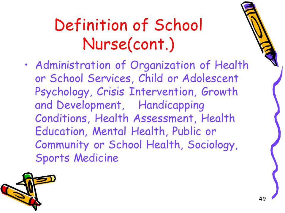 49 Definition of School Nurse(cont.) Administration of Organization of Health or School Services, Child or Adolescent Psychology, Crisis Intervention, Growth and Development,Handicapping Conditions, Health Assessment, Health Education, Mental Health, Public or Community or School Health, Sociology, Sports Medicine