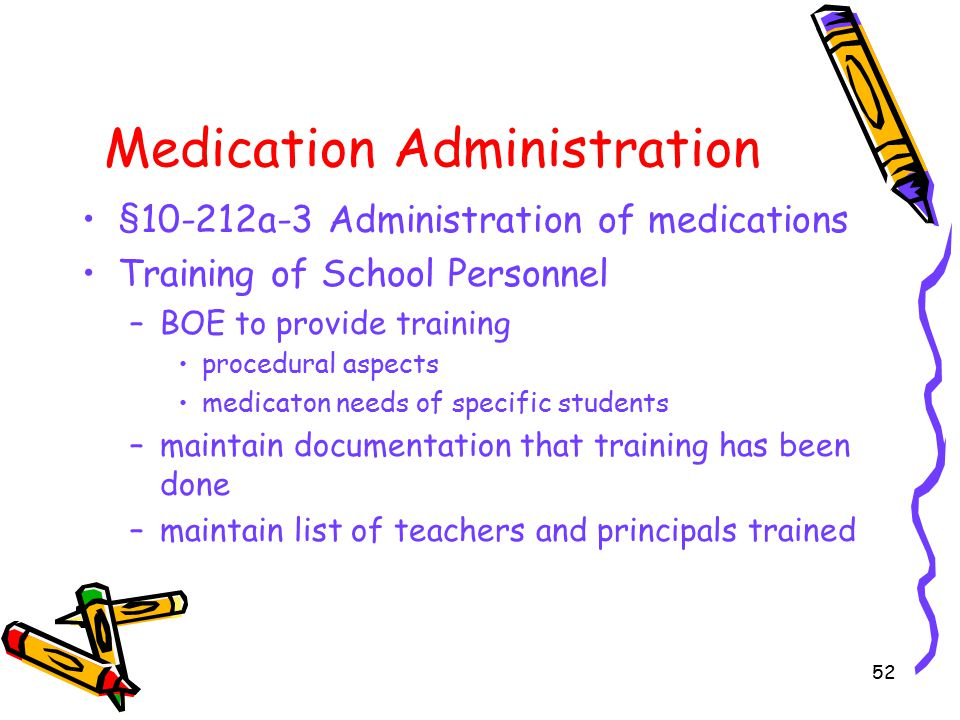 52 Medication Administration §10-212a-3 Administration of medications Training of School Personnel –BOE to provide training procedural aspects medicaton needs of specific students –maintain documentation that training has been done –maintain list of teachers and principals trained
