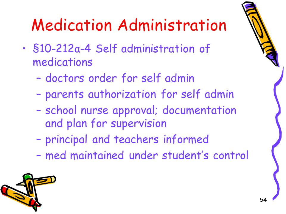 54 Medication Administration §10-212a-4 Self administration of medications –doctors order for self admin –parents authorization for self admin –school nurse approval; documentation and plan for supervision –principal and teachers informed –med maintained under student's control