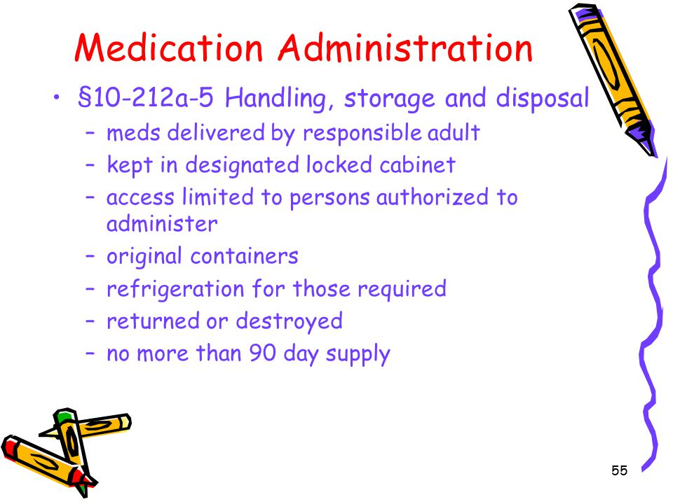 55 Medication Administration §10-212a-5 Handling, storage and disposal –meds delivered by responsible adult –kept in designated locked cabinet –access limited to persons authorized to administer –original containers –refrigeration for those required –returned or destroyed –no more than 90 day supply