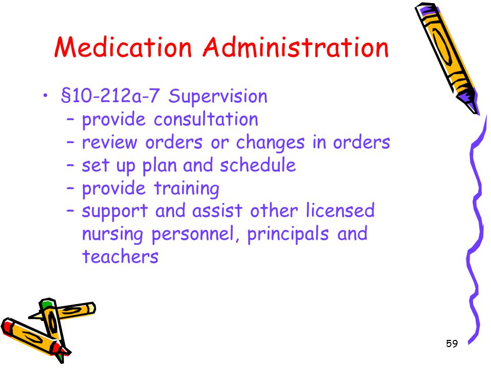 59 Medication Administration §10-212a-7 Supervision –provide consultation –review orders or changes in orders –set up plan and schedule –provide training –support and assist other licensed nursing personnel, principals and teachers