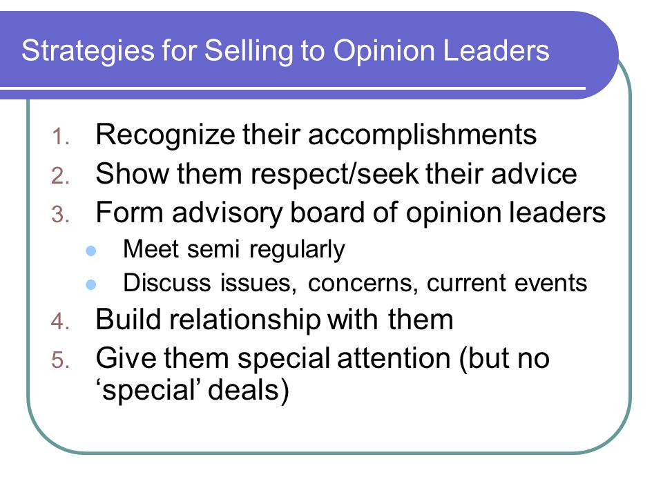Strategies for Selling to Opinion Leaders 1. Recognize their accomplishments 2.