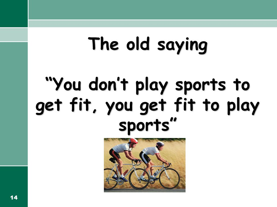 14 The old saying You don't play sports to get fit, you get fit to play sports