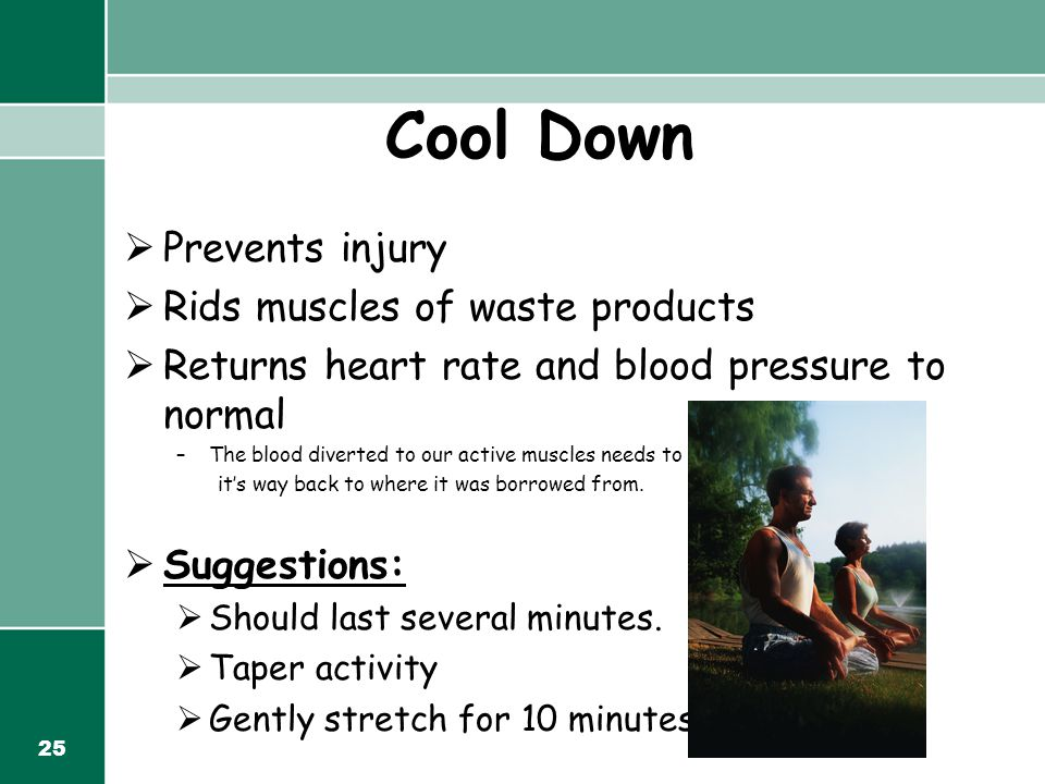 25 Cool Down  Prevents injury  Rids muscles of waste products  Returns heart rate and blood pressure to normal –The blood diverted to our active muscles needs to work it's way back to where it was borrowed from.