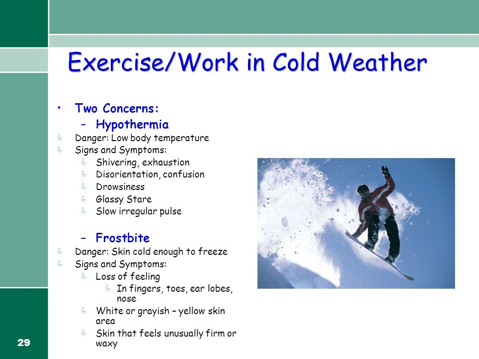 29 Exercise/Work in Cold Weather Two Concerns: –Hypothermia Danger: Low body temperature Signs and Symptoms: Shivering, exhaustion Disorientation, con