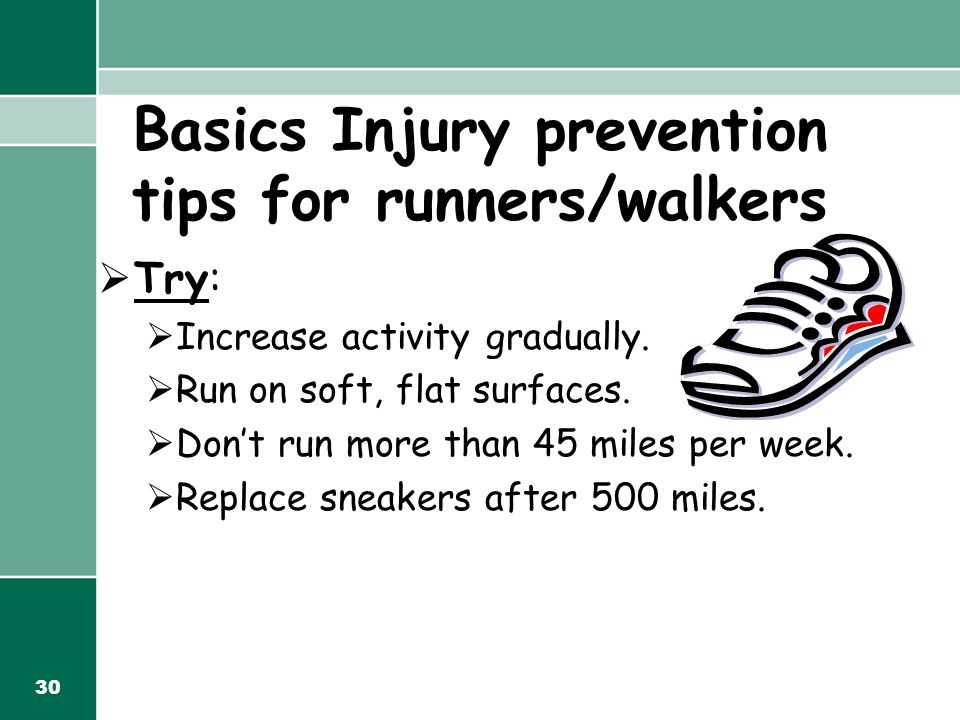 30 Basics Injury prevention tips for runners/walkers  Try:  Increase activity gradually.  Run on soft, flat surfaces.  Don't run more than 45 mile