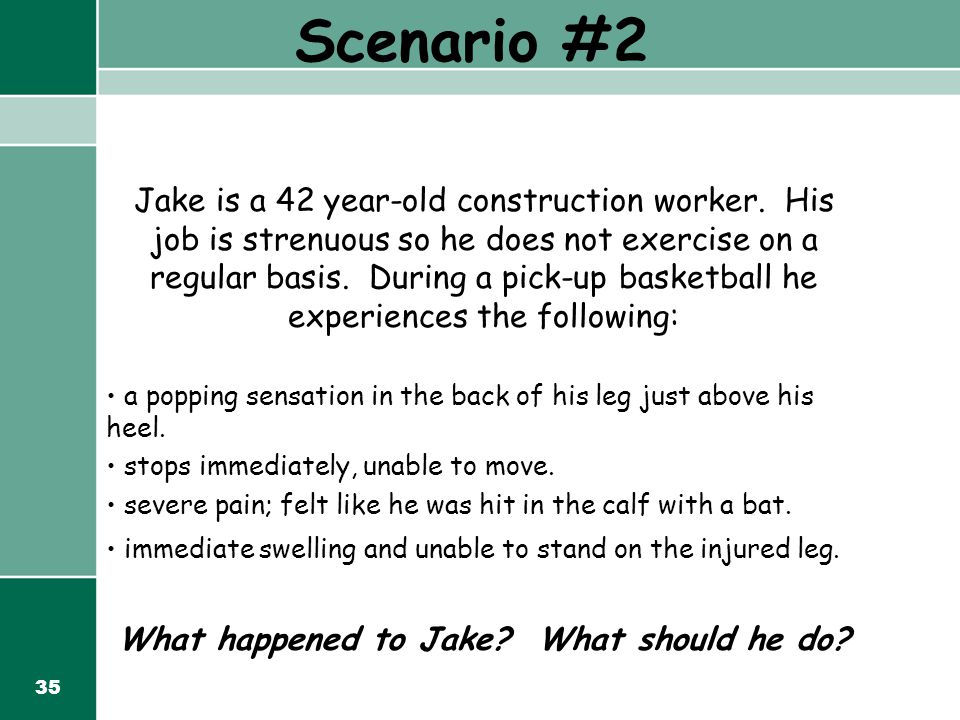 35 Scenario #2 Jake is a 42 year-old construction worker. His job is strenuous so he does not exercise on a regular basis. During a pick-up basketball