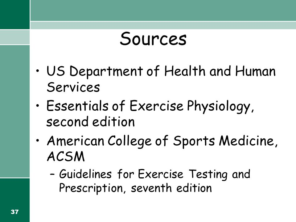 37 Sources US Department of Health and Human Services Essentials of Exercise Physiology, second edition American College of Sports Medicine, ACSM –Guidelines for Exercise Testing and Prescription, seventh edition